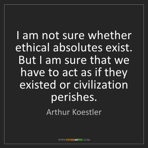 Arthur Koestler: I am not sure whether ethical absolutes exist. But I...