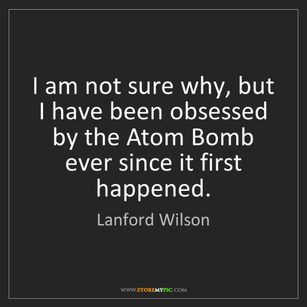 Lanford Wilson: I am not sure why, but I have been obsessed by the Atom...
