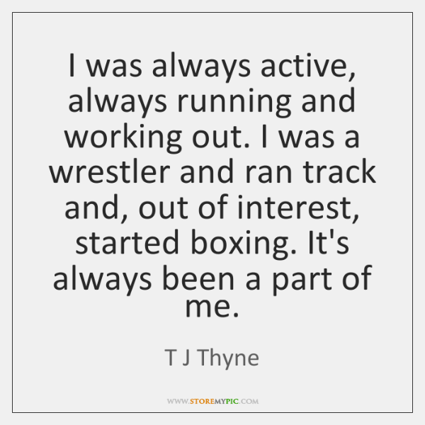 I was always active, always running and working out. I was a ...