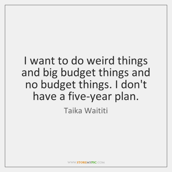 I want to do weird things and big budget things and no ...
