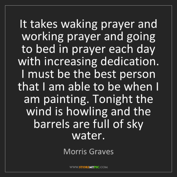 Morris Graves: It takes waking prayer and working prayer and going to...