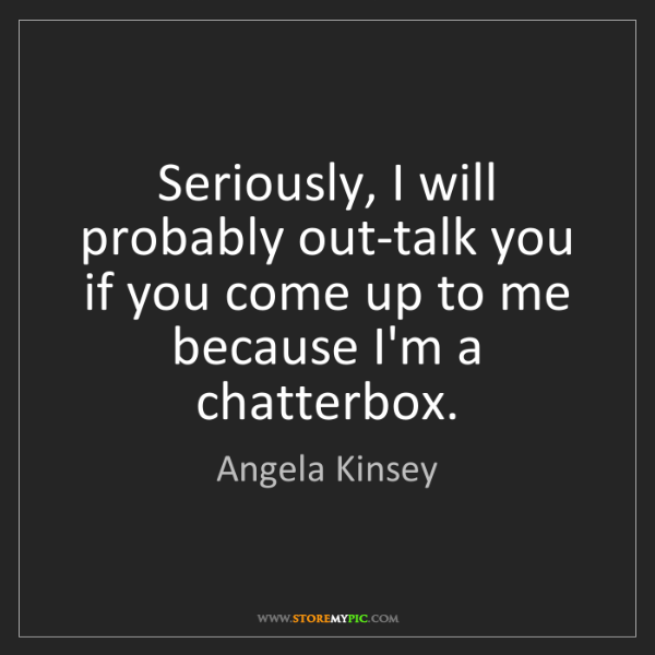 Angela Kinsey: Seriously, I will probably out-talk you if you come up...