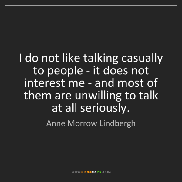 Anne Morrow Lindbergh: I do not like talking casually to people - it does not...