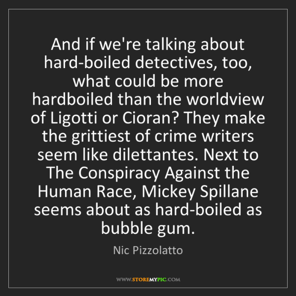 Nic Pizzolatto: And if we're talking about hard-boiled detectives, too,...