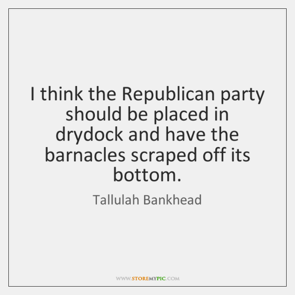I think the Republican party should be placed in drydock and have ...
