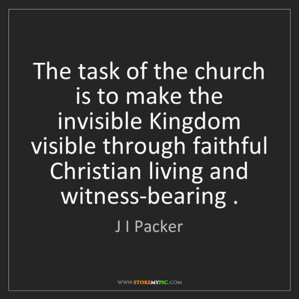 J I Packer: The task of the church is to make the invisible Kingdom...