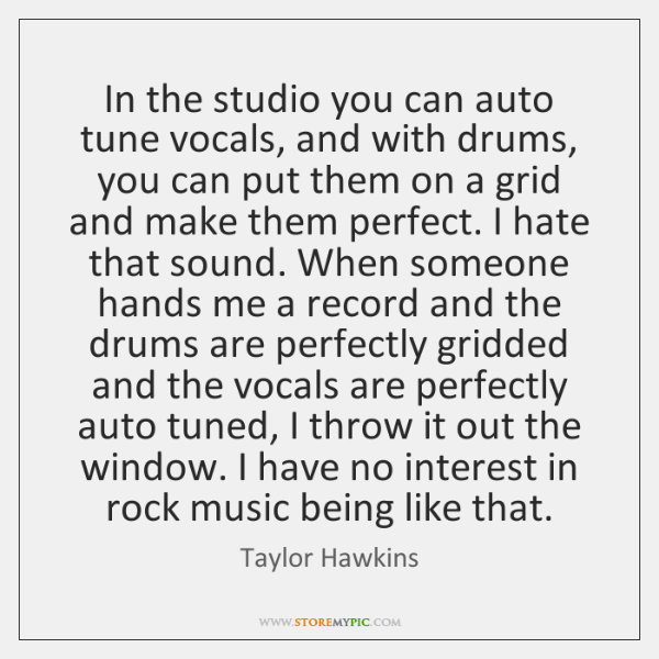 In the studio you can auto tune vocals, and with drums, you ...
