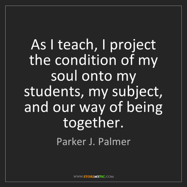 Parker J. Palmer: As I teach, I project the condition of my soul onto my...