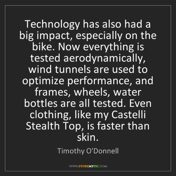 Timothy O'Donnell: Technology has also had a big impact, especially on the...