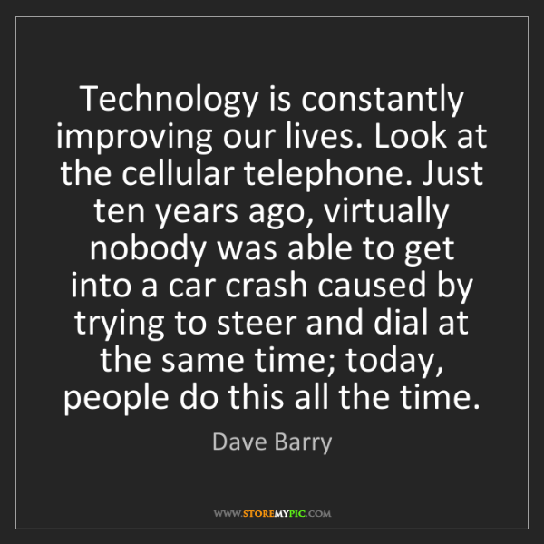 Dave Barry: Technology is constantly improving our lives. Look at...