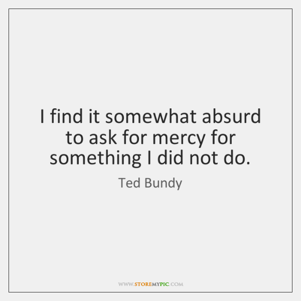 I find it somewhat absurd to ask for mercy for something I ...