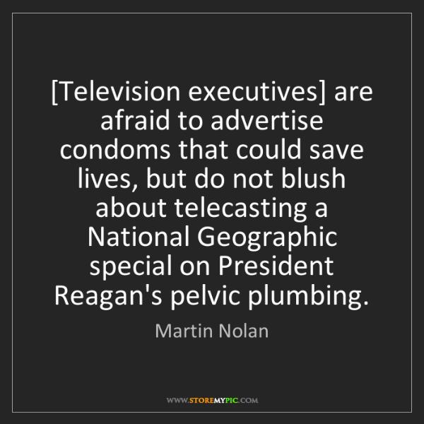 Martin Nolan: [Television executives] are afraid to advertise condoms...
