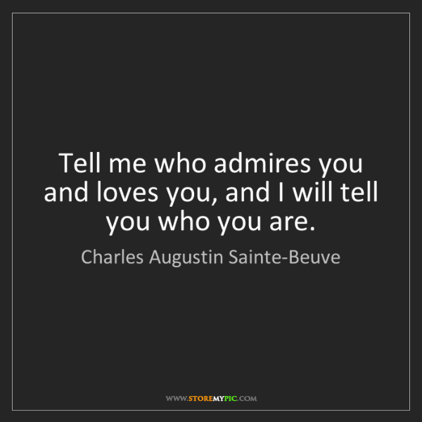 Charles Augustin Sainte-Beuve: Tell me who admires you and loves you, and I will tell...
