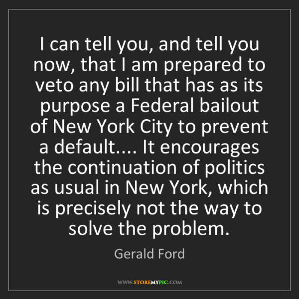 Gerald Ford: I can tell you, and tell you now, that I am prepared...