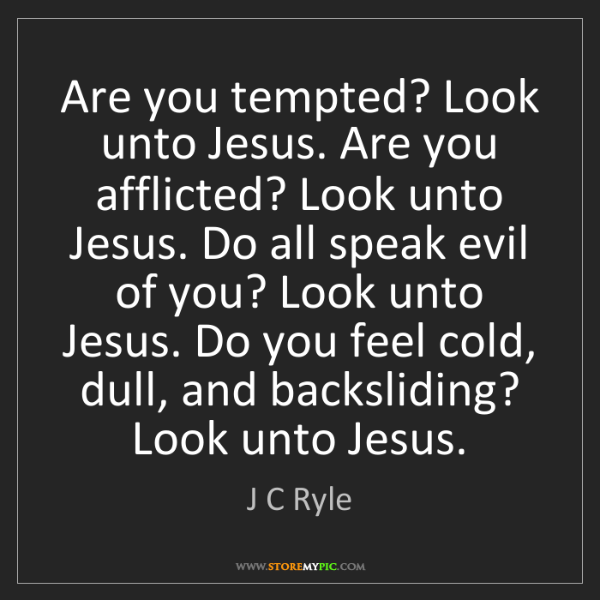 J C Ryle: Are you tempted? Look unto Jesus. Are you afflicted?...