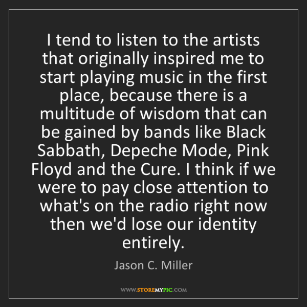 Jason C. Miller: I tend to listen to the artists that originally inspired...