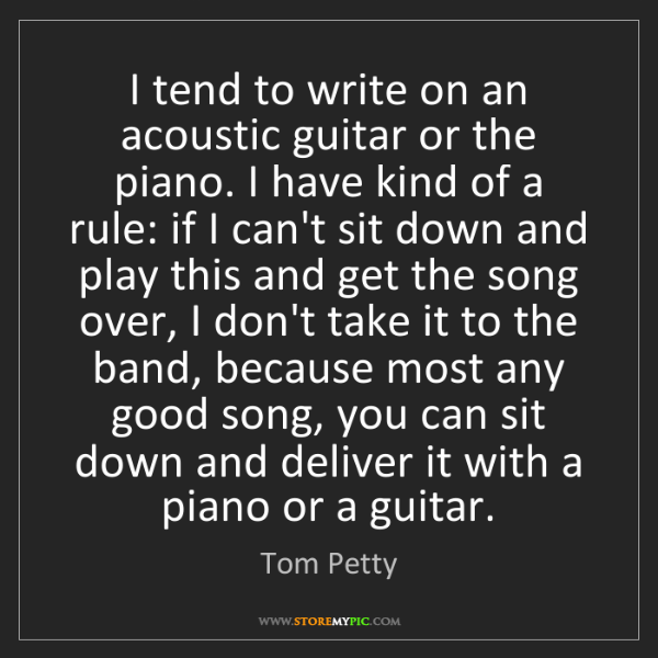 Tom Petty: I tend to write on an acoustic guitar or the piano. I...