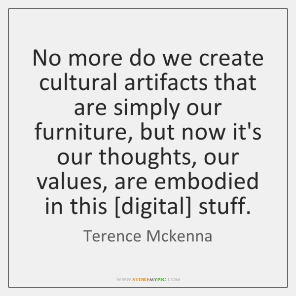 No more do we create cultural artifacts that are simply our furniture, ...