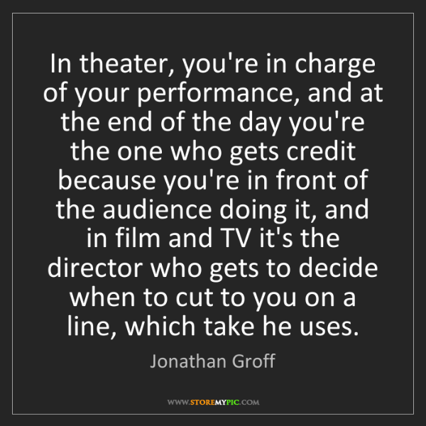 Jonathan Groff: In theater, you're in charge of your performance, and...