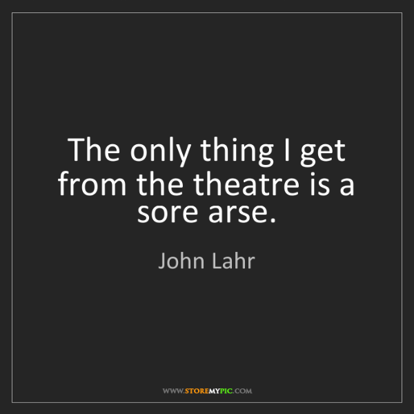 John Lahr: The only thing I get from the theatre is a sore arse.