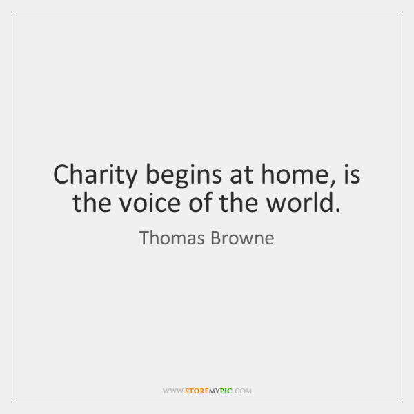 Charity begins at home, is the voice of the world.