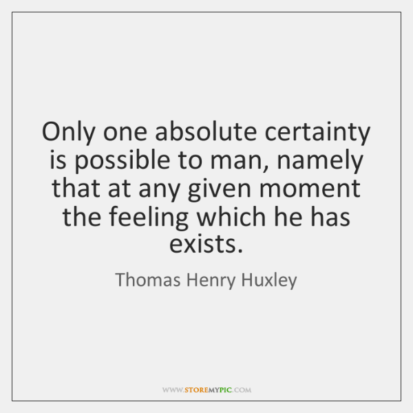 Only one absolute certainty is possible to man, namely that at any ...