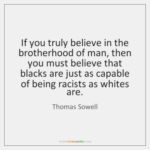 If you truly believe in the brotherhood of man, then you must ...
