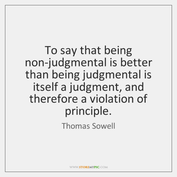 To say that being non-judgmental is better than being judgmental is itself ...