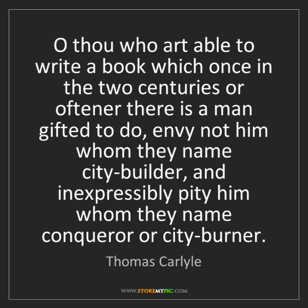 Thomas Carlyle: O thou who art able to write a book which once in the...