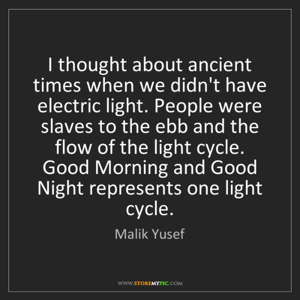 Malik Yusef: I thought about ancient times when we didn't have electric...