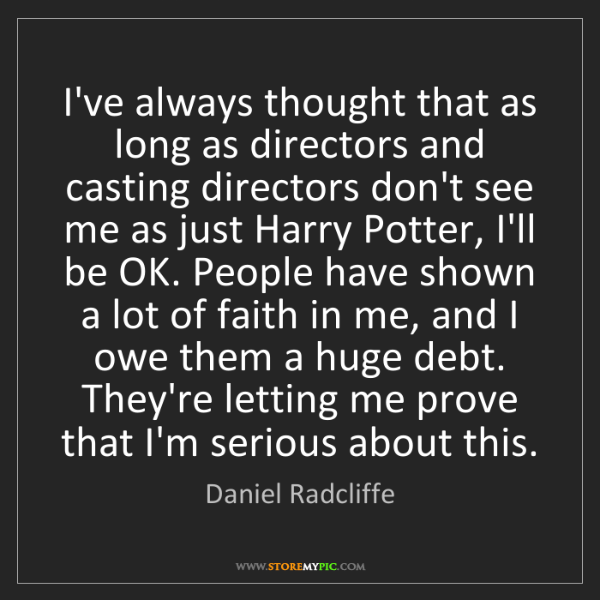 Daniel Radcliffe: I've always thought that as long as directors and casting...