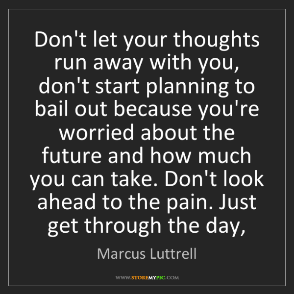 Marcus Luttrell: Don't let your thoughts run away with you, don't start...