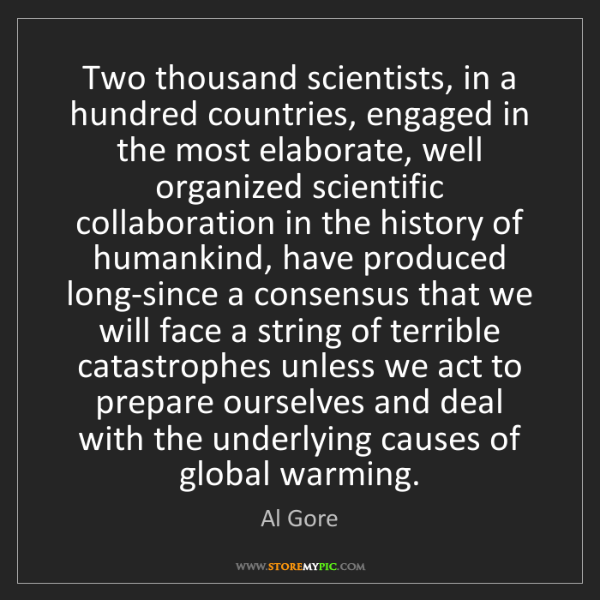 Al Gore: Two thousand scientists, in a hundred countries, engaged...