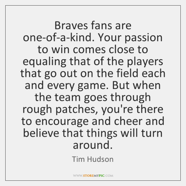 Braves fans are one-of-a-kind. Your passion to win comes close to equaling ...