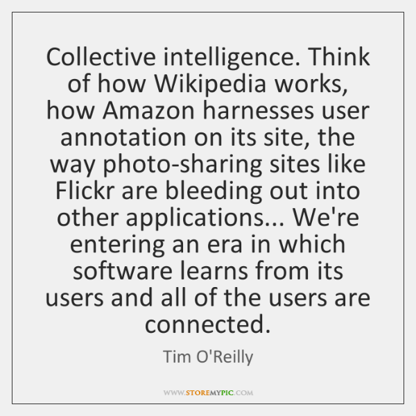 Collective intelligence. Think of how Wikipedia works, how Amazon harnesses user annotation ...