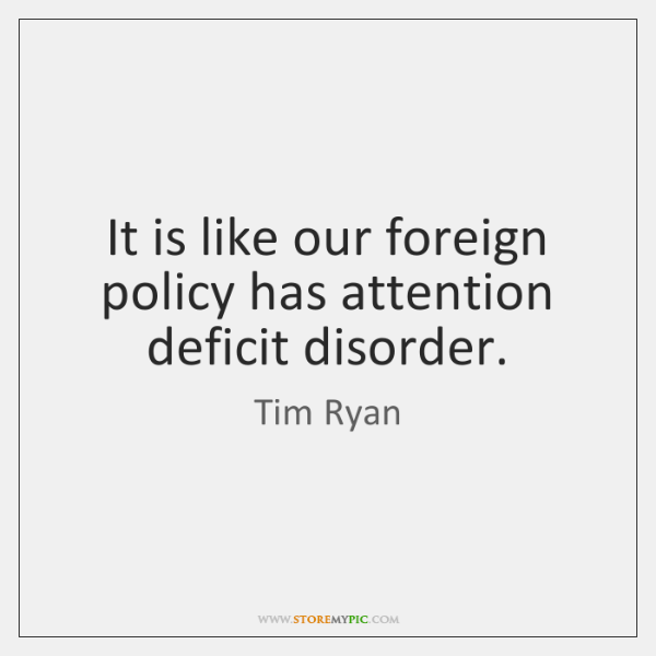It is like our foreign policy has attention deficit disorder.