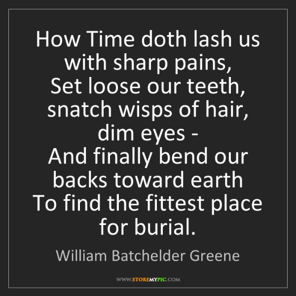 William Batchelder Greene: How Time doth lash us with sharp pains,  Set loose our...