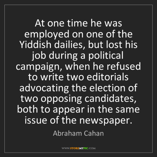 Abraham Cahan: At one time he was employed on one of the Yiddish dailies,...