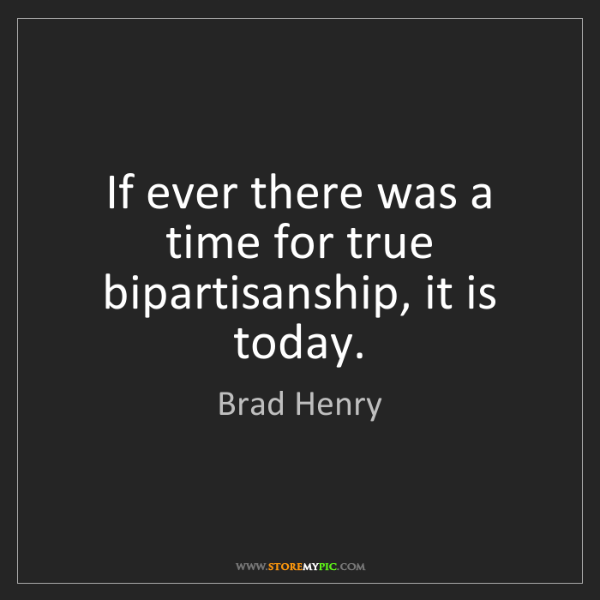 Brad Henry: If ever there was a time for true bipartisanship, it...