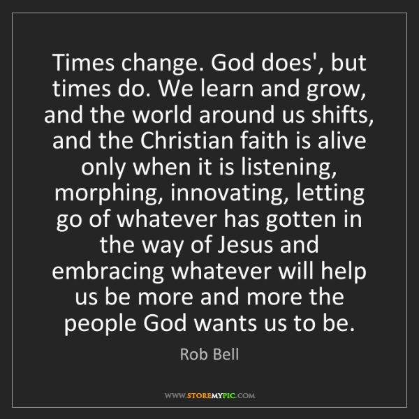 Rob Bell: Times change. God does', but times do. We learn and grow,...
