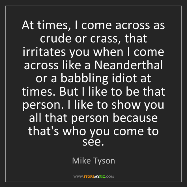 Mike Tyson: At times, I come across as crude or crass, that irritates...