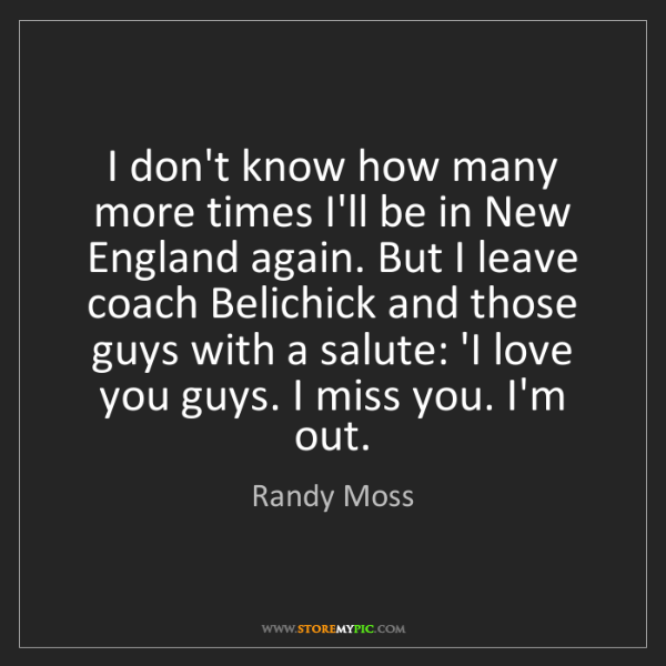 Randy Moss: I don't know how many more times I'll be in New England...