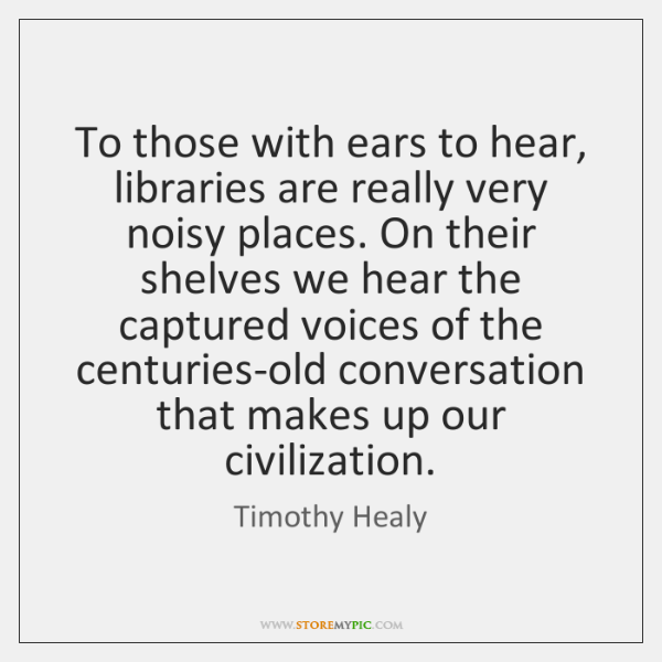To those with ears to hear, libraries are really very noisy places. ...