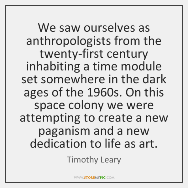 We saw ourselves as anthropologists from the twenty-first century inhabiting a time ...