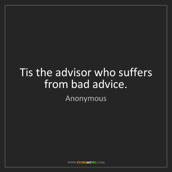 Anonymous: Tis the advisor who suffers from bad advice.