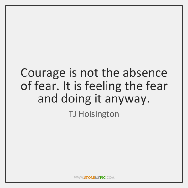 Courage is not the absence of fear. It is feeling the fear ...
