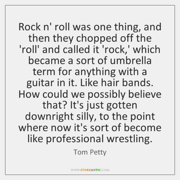 Rock n' roll was one thing, and then they chopped off the ...
