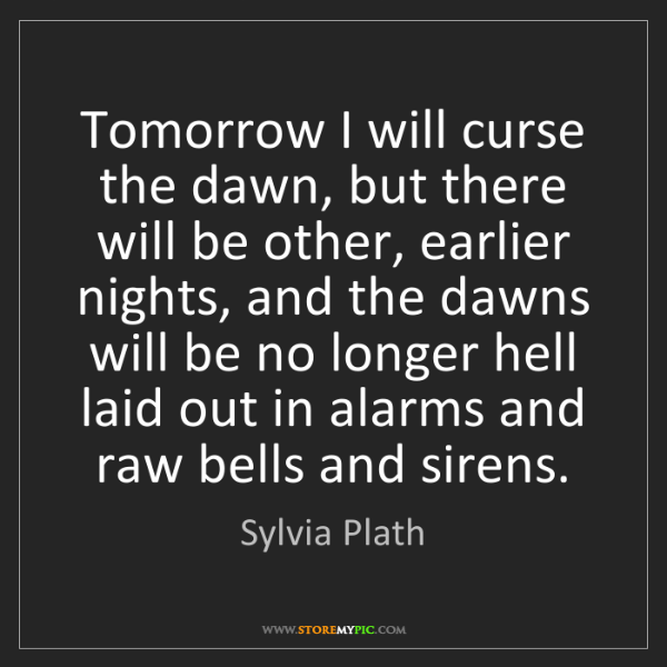 Sylvia Plath: Tomorrow I will curse the dawn, but there will be other,...