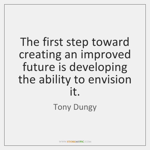The first step toward creating an improved future is developing the ability ...