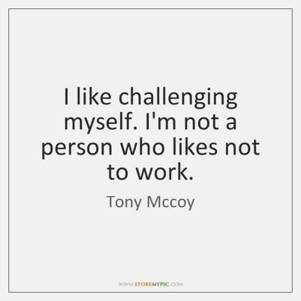 I like challenging myself. I'm not a person who likes not to ...